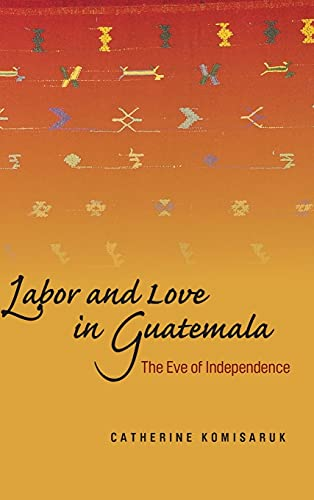 Labor and Love in Guatemala: The Eve of Independence: Komisaruk, Catheri