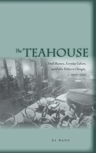9780804758437: The Teahouse: Small Business, Everyday Culture, and Public Politics in Chengdu, 1900-1950