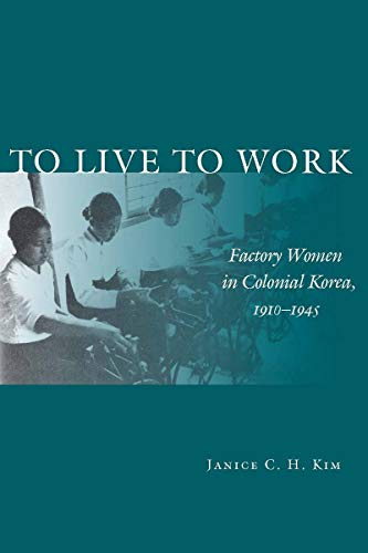 To Live to Work: Factory Women in Colonial Korea, 1910-1945 (080475909X) by Janice C.H. Kim