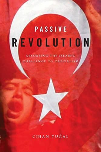 Passive Revolution: Absorbing the Islamic Challenge to Capitalism (Hardback): Cihan Tugal