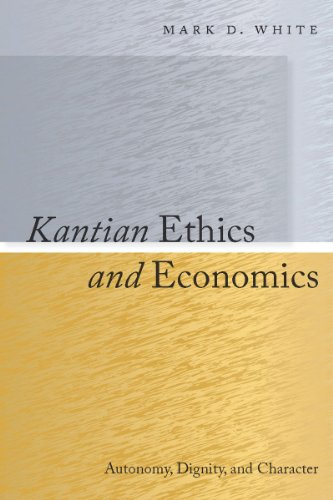Kantian Ethics and Economics: Autonomy, Dignity, and: Mark D. White