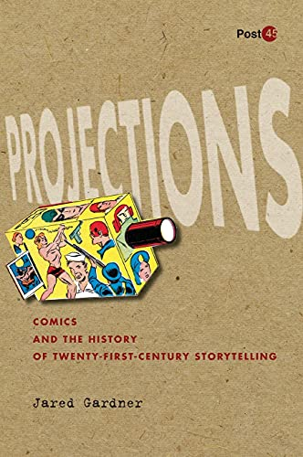Projections: Comics and the History of Twenty-First-Century Storytelling (Post*45): Gardner, Jared