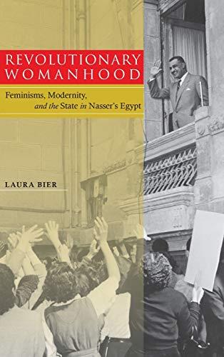Revolutionary Womanhood: Feminisms, Modernity, and the State in Nasser's Egypt (Stanford ...