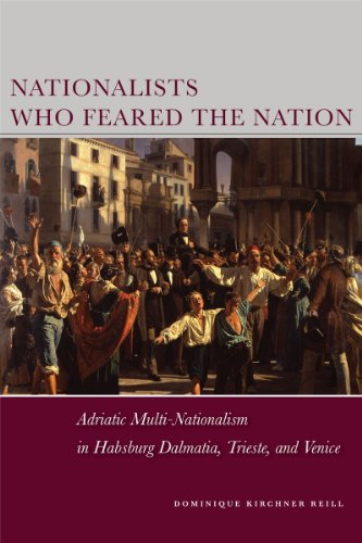 9780804774468: Nationalists Who Feared the Nation: Adriatic Multi-Nationalism in Habsburg Dalmatia, Trieste, and Venice