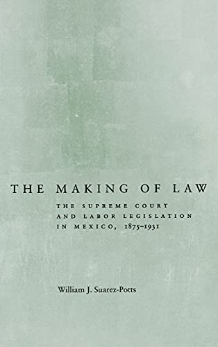 The Making of Law: The Supreme Court and Labor Legislation in Mexico, 1875-1931: Suarez-potts, ...