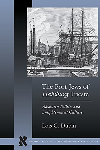 9780804776035: The Port Jews of Habsburg Trieste: Absolutist Politics and Enlightenment Culture