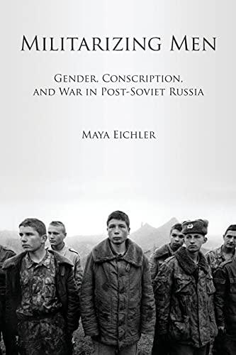 Militarizing Men: Gender, Conscription, and War in Post-Soviet Russia: Eichler, Maya