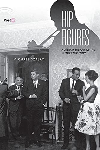 Hip Figures: A Literary History of the Democratic Party: Michael Szalay