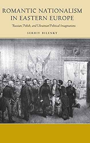 Romantic Nationalism in Eastern Europe: Russian, Polish, and Ukrainian Political Imaginations (...