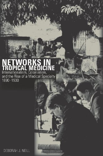 Networks in Tropical Medicine: Internationalism, Colonialism, and the Rise of a Medical Specialty, ...