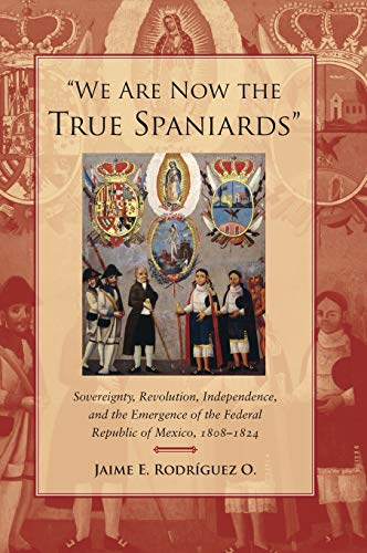 We are Now the True Spaniards: Sovereignty, Revolution, Independence and the Emergence of the ...