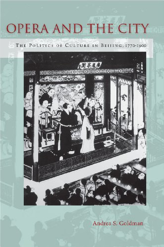 Opera and the City: The Politics of Culture in Beijing, 1770-1900: Goldman, Andrea