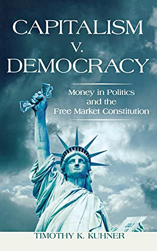 Capitalism v. Democracy: Money in Politics and the Free Market Constitution: Kuhner, Timothy