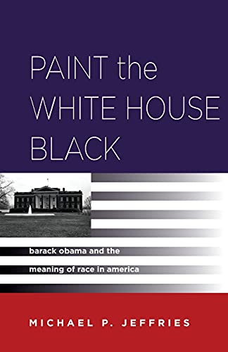 Paint the White House Black: Barack Obama and the Meaning of Race in America (Paperback): Michael P...