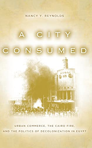 A City Consumed: Urban Commerce, the Cairo Fire, and the Politics of Decolonization in Egypt: ...
