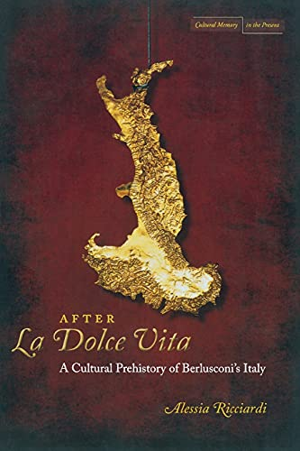 After La Dolce Vita: A Cultural Prehistory of Berlusconi's Italy (Cultural Memory in the ...