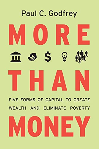 More than Money: Five Forms of Capital to Create Wealth and Eliminate Poverty: Godfrey, Paul