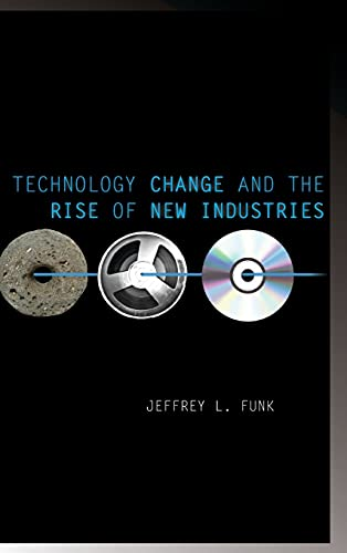 Technology Change and the Rise of New Industries (Innovation and Technology in the World E): Funk, ...