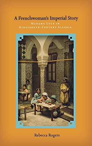A Frenchwoman s Imperial Story: Madame Luce in Nineteenth-Century Algeria (Hardback): Rebecca ...