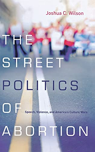 9780804785334: The Street Politics of Abortion: Speech, Violence, and America's Culture Wars (The Cultural Lives of Law)