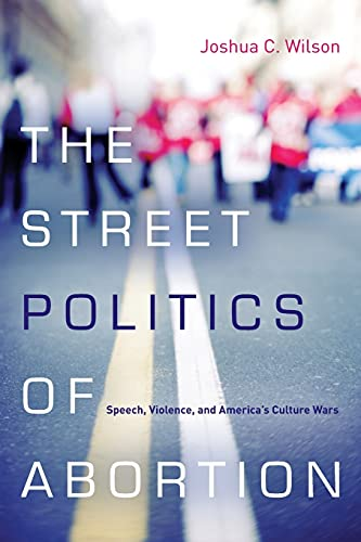 9780804785341: The Street Politics of Abortion: Speech, Violence, and America's Culture Wars (The Cultural Lives of Law)