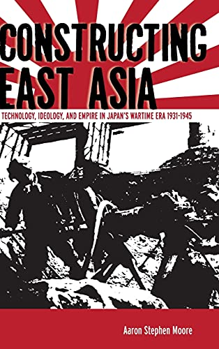 9780804785396: Constructing East Asia: Technology, Ideology, and Empire in Japan's Wartime Era, 1931-1945