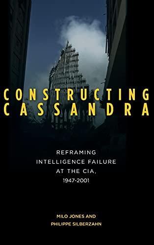 Constructing Cassandra: Reframing Intelligence Failure at the CIA, 1947-2001 (Hardback): Milo Jones...