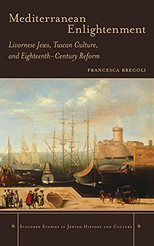 9780804786508: Mediterranean Enlightenment: Livornese Jews, Tuscan Culture, and Eighteenth-Century Reform (Stanford Studies in Jewish History and Culture)
