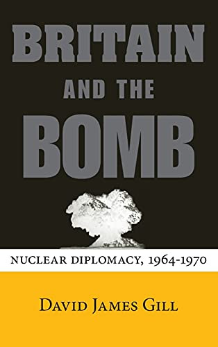 Britain and the Bomb: Nuclear Diplomacy, 1964-1970 (Stanford Nuclear Age Series): David James Gill