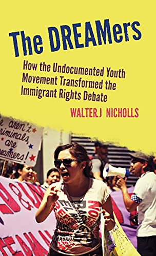 The DREAMers: How the Undocumented Youth Movement Transformed the Immigrant Rights Debate: Nicholls...