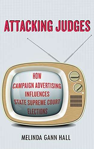 Attacking Judges: How Campaign Advertising Influences State Supreme Court Elections (Hardback): ...