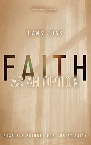 Faith as an Option: Possible Futures for Christianity (Cultural Memory in the Present): Joas, Hans