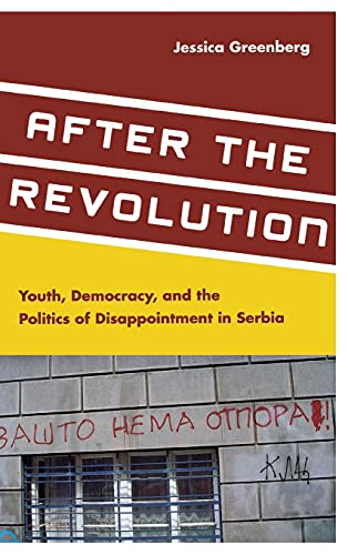After the Revolution: Youth, Democracy, and the Politics of Disappointment in Serbia: Greenberg, ...