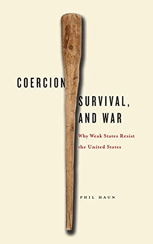 Coercion, Survival, and War: Why Weak States Resist the United States: Phil Haun
