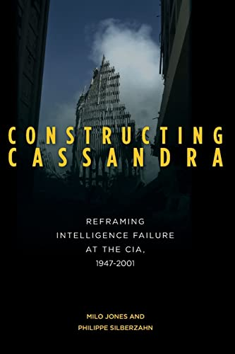 Constructing Cassandra: Reframing Intelligence Failure at the CIA, 1947–2001: Jones, Milo; ...