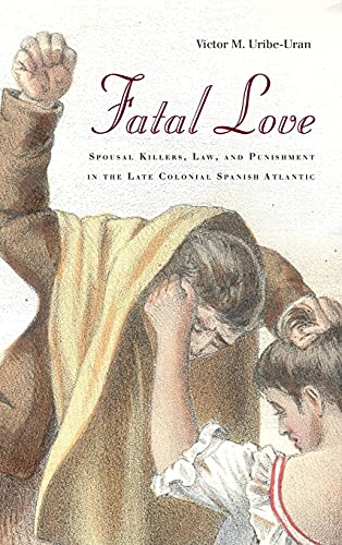 9780804794633: Fatal Love: Spousal Killers, Law, and Punishment in the Late Colonial Spanish Atlantic