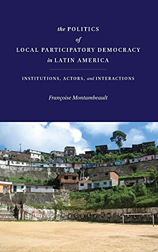 The Politics of Local Participatory Democracy in Latin America: Institutions, Actors, and ...