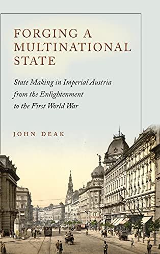 Forging a Multinational State: State Making in Imperial Austria from the Enlightenment to the First...