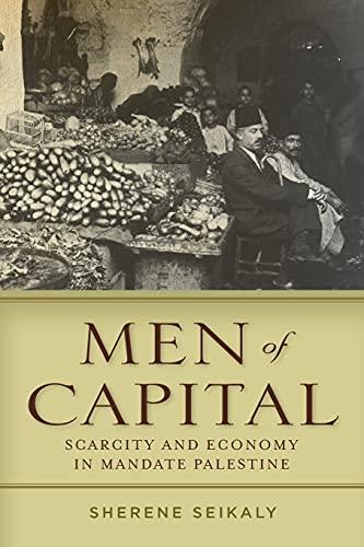 Men of Capital: Scarcity and Economy in Mandate Palestine: Seikaly, Sherene