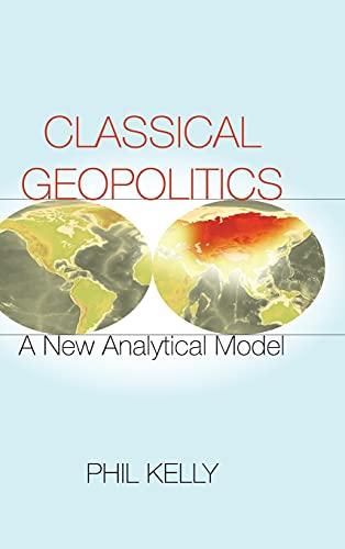 Classical Geopolitics: A New Analytical Model (Hardback): Phil Kelly