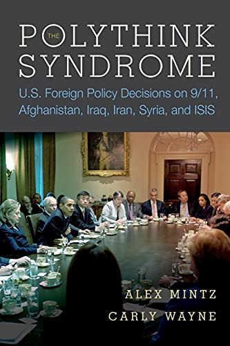 9780804796767: The Polythink Syndrome: U.s. Foreign Policy Decisions on 9/11, Afghanistan, Iraq, Iran, Syria, and Isis