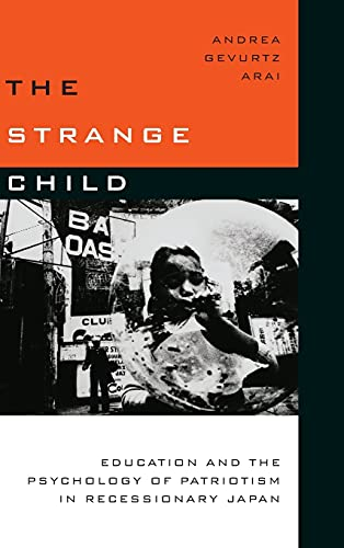 The Strange Child: Education and the Psychology of Patriotism in Recessionary Japan: Arai, Andrea