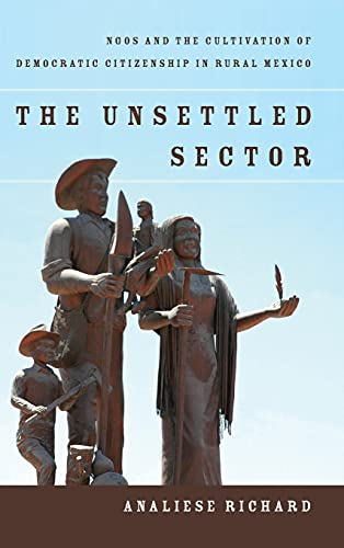 The Unsettled Sector: Ngos and the Cultivation of Democratic Citizenship in Rural Mexico (Hardcover...