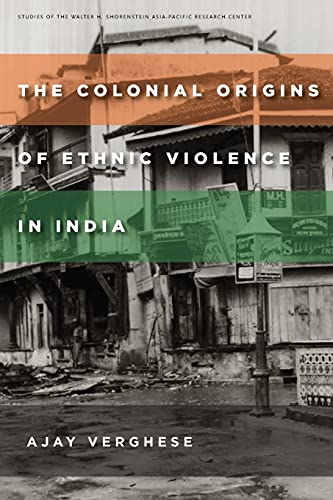 The Colonial Origins of Ethnic Violence in India (Studies of the Walter H. Shorenstein Asi): ...