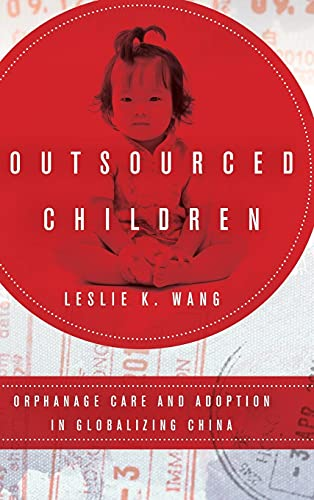 Outsourced Children: Orphanage Care and Adoption in Globalizing China (Hardcover): Leslie K. Wang
