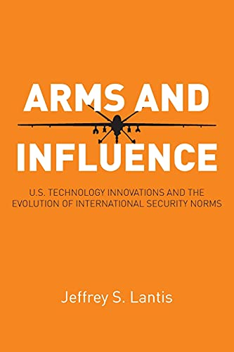 Arms and Influence: U.S. Technology Innovations and the Evolution of International Security Norms (...