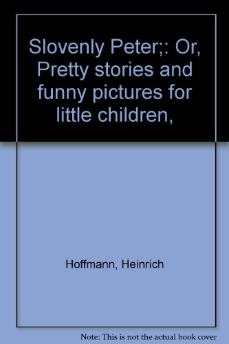 Slovenly Peter;: Or, Pretty stories and funny pictures for little children: Hoffmann, Heinrich