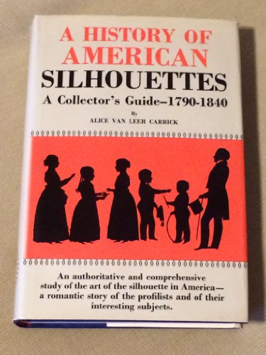 A History of American Silhouettes: A Collector's Guide, 1790-1840: Alice Van Leer Carrick