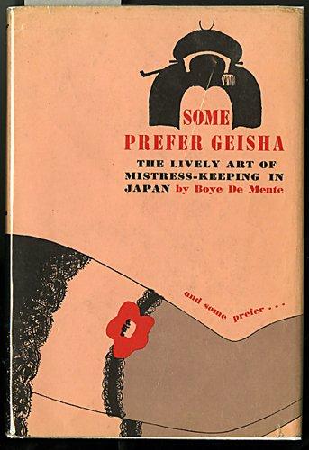 Some Prefer Geisha The Lively Art of Mistress-Keeping in Japan: De Mente, Boye