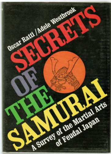 Secrets of the Samurai: A Survey of the Martial Arts of Feudal Japan: Ratti, Oscar; Westbrook, ...